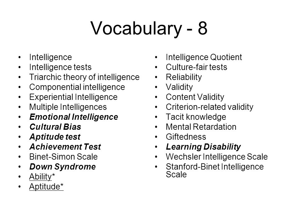 Vocabulary - 8 Intelligence Intelligence tests Triarchic theory of intelligence Componential intelligence Experiential Intelligence Multiple Intelligences Emotional Intelligence Cultural Bias Aptitude test Achievement Test Binet-Simon Scale Down Syndrome Ability* Aptitude* Intelligence Quotient Culture-fair tests Reliability Validity Content Validity Criterion-related validity Tacit knowledge Mental Retardation Giftedness Learning Disability Wechsler Intelligence Scale Stanford-Binet Intelligence Scale