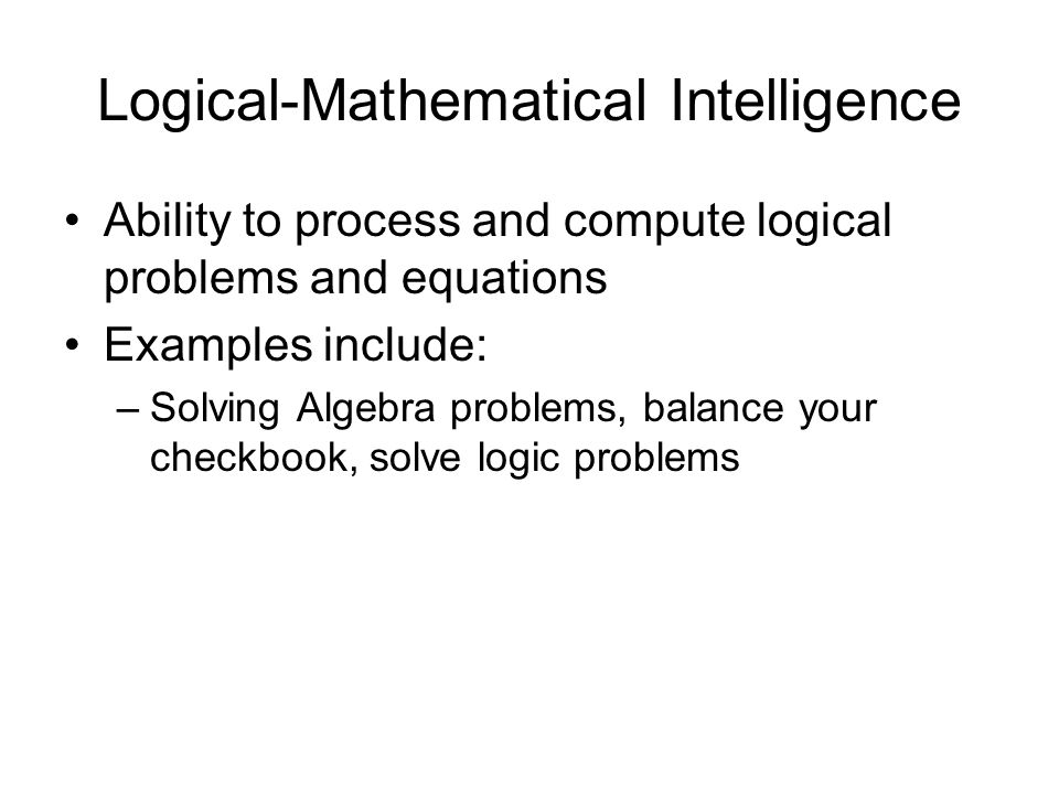 Logical-Mathematical Intelligence Ability to process and compute logical problems and equations Examples include: –Solving Algebra problems, balance your checkbook, solve logic problems
