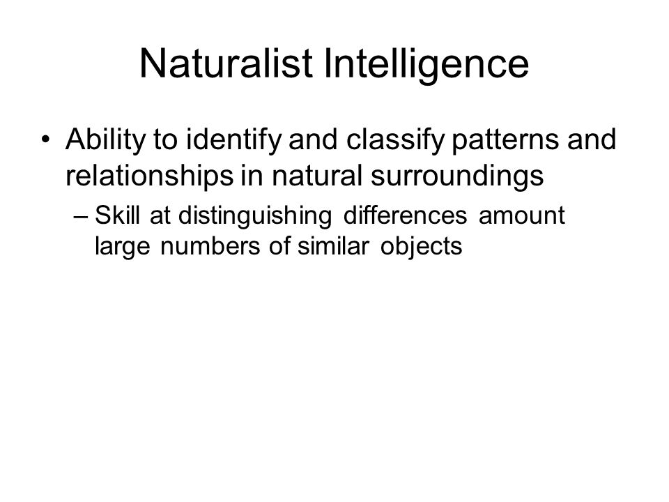 Naturalist Intelligence Ability to identify and classify patterns and relationships in natural surroundings –Skill at distinguishing differences amount large numbers of similar objects