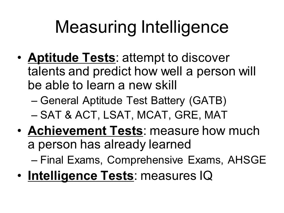 Measuring Intelligence Aptitude Tests: attempt to discover talents and predict how well a person will be able to learn a new skill –General Aptitude Test Battery (GATB) –SAT & ACT, LSAT, MCAT, GRE, MAT Achievement Tests: measure how much a person has already learned –Final Exams, Comprehensive Exams, AHSGE Intelligence Tests: measures IQ