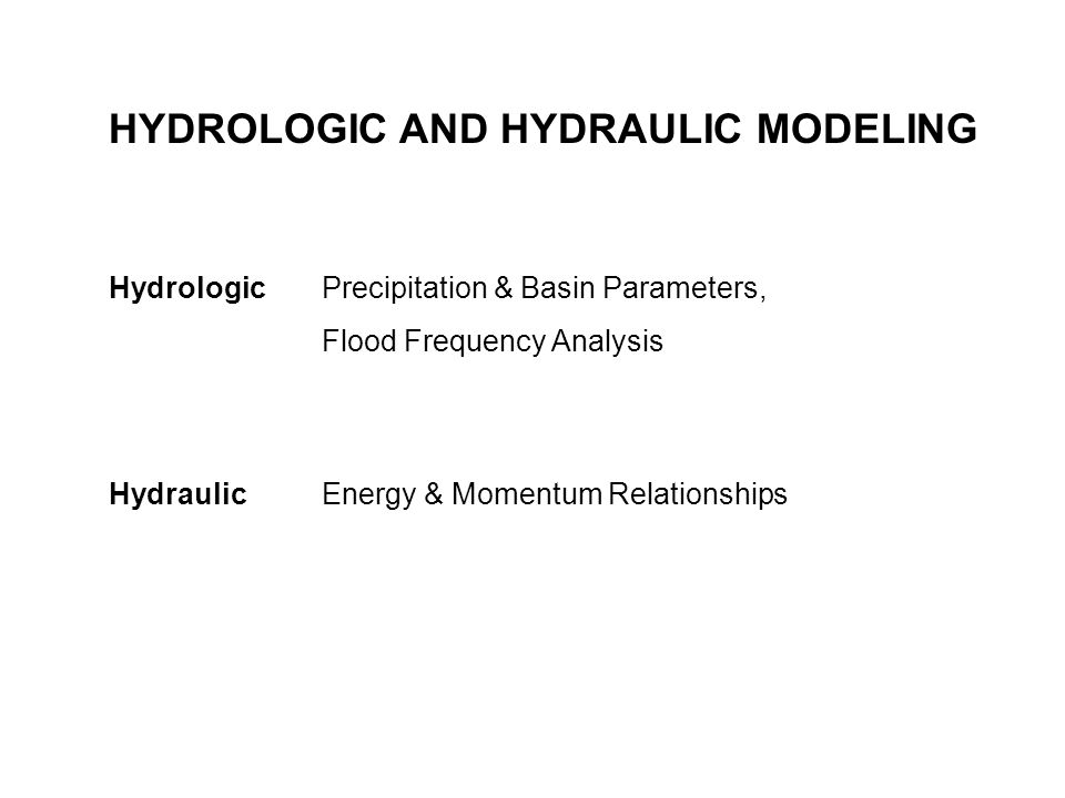 HYDROLOGIC AND HYDRAULIC MODELING Hydrologic Precipitation & Basin Parameters, Flood Frequency Analysis Hydraulic Energy & Momentum Relationships