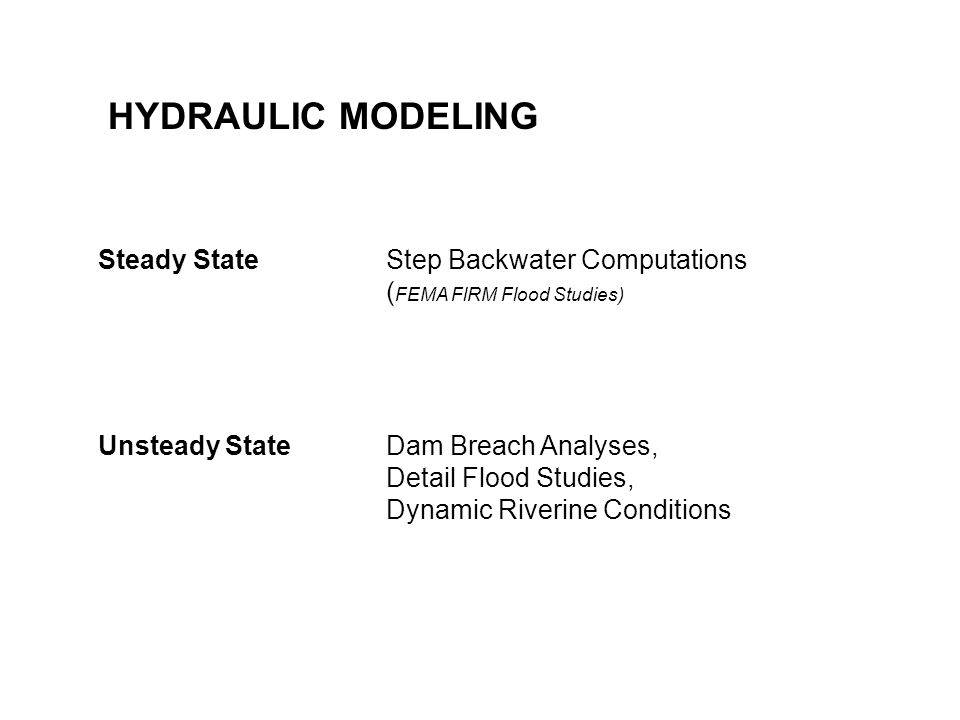 HYDRAULIC MODELING Steady State Step Backwater Computations ( FEMA FlRM Flood Studies) Unsteady StateDam Breach Analyses, Detail Flood Studies, Dynamic Riverine Conditions