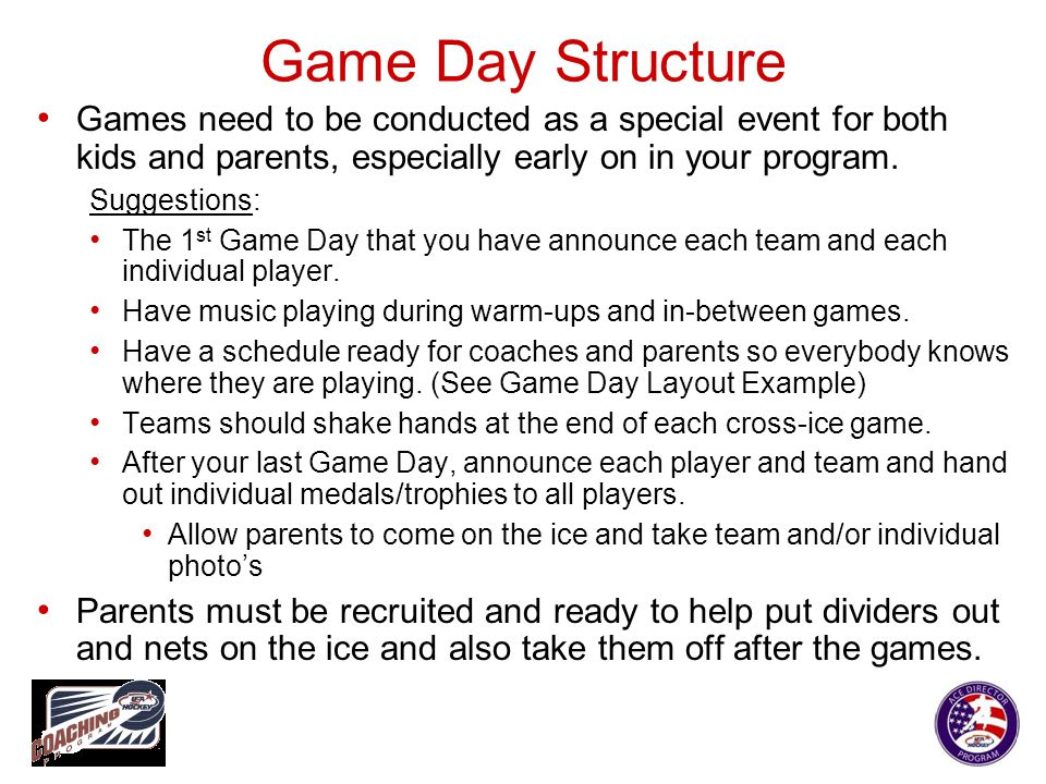 Game Day Structure Games need to be conducted as a special event for both kids and parents, especially early on in your program. Suggestions: The 1 st