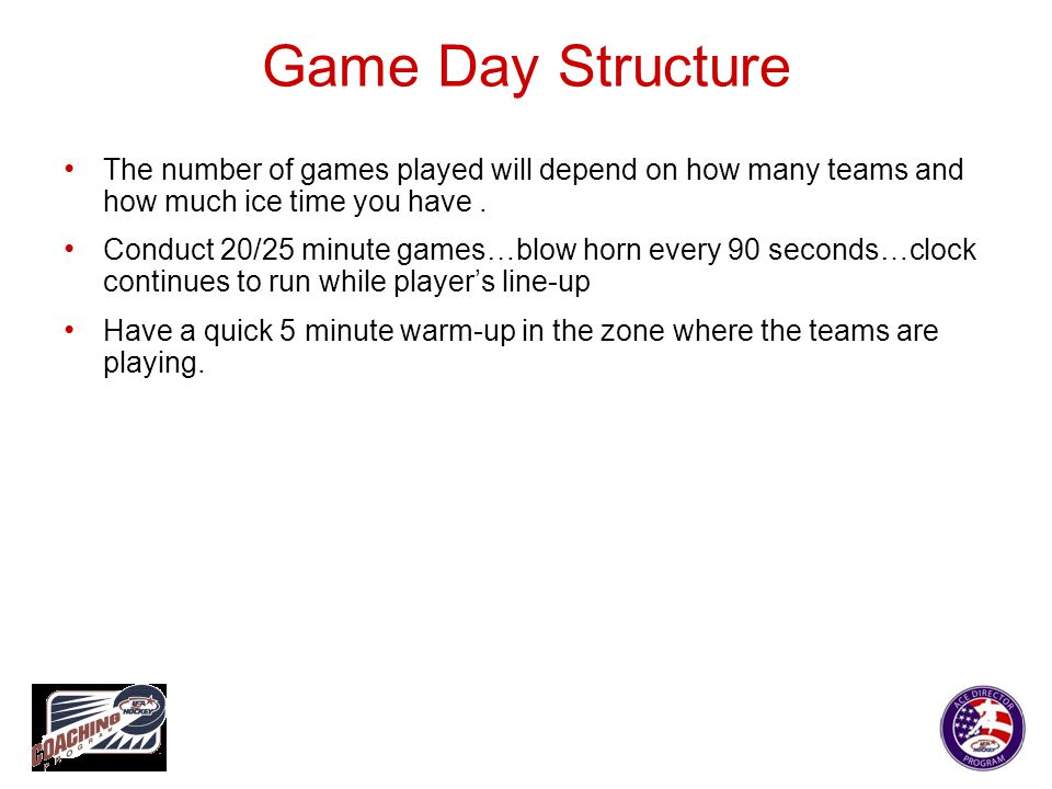 Game Day Structure The number of games played will depend on how many teams and how much ice time you have. Conduct 20/25 minute games…blow horn every