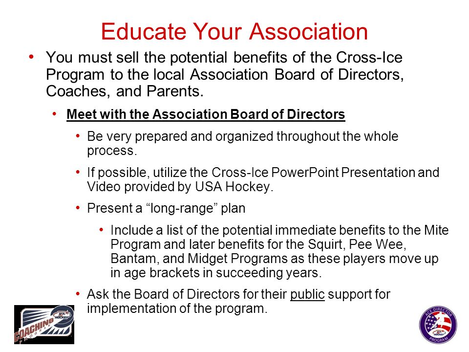 Educate Your Association You must sell the potential benefits of the Cross-Ice Program to the local Association Board of Directors, Coaches, and Paren