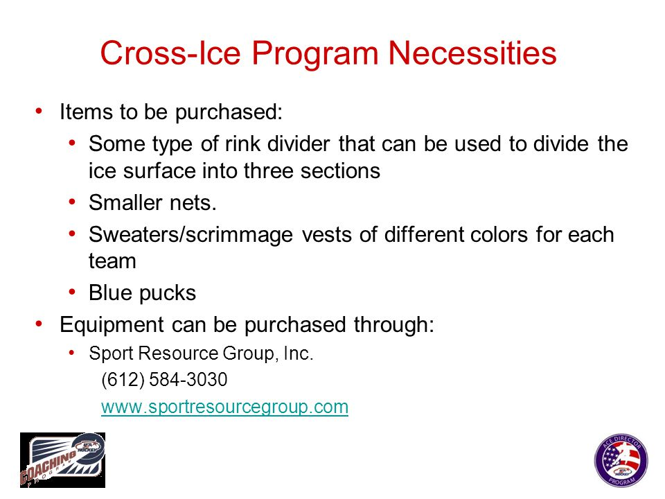 Cross-Ice Program Necessities Items to be purchased: Some type of rink divider that can be used to divide the ice surface into three sections Smaller
