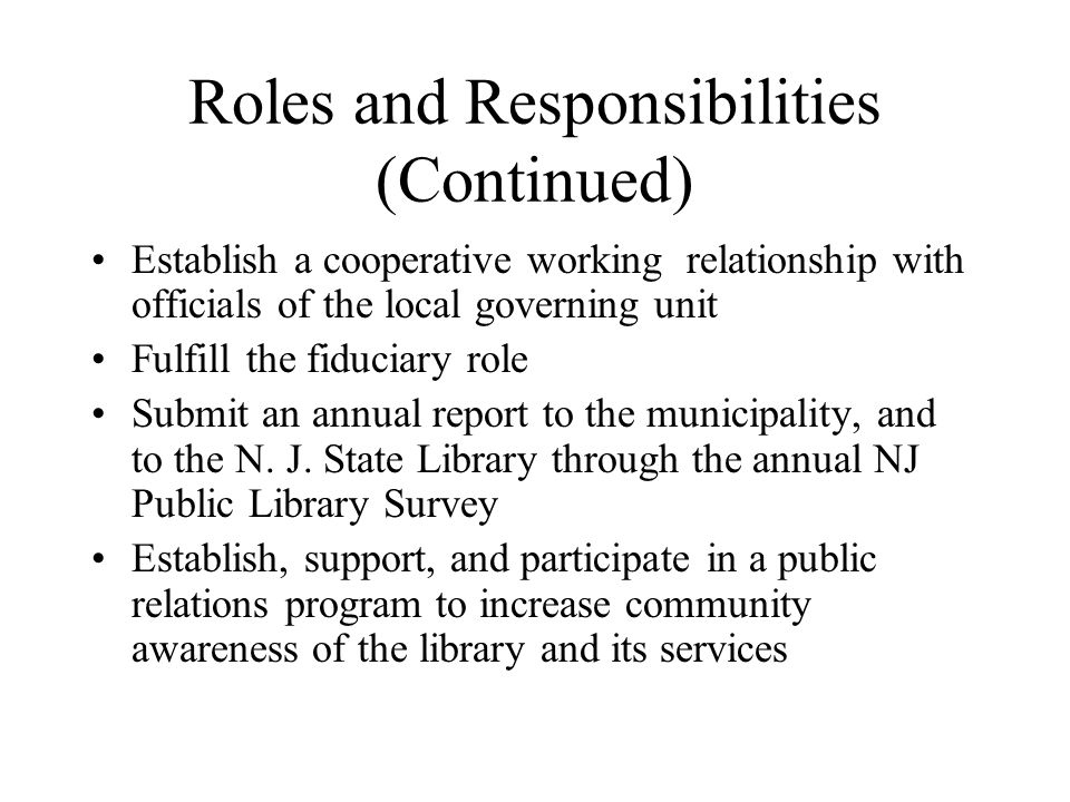 Roles and Responsibilities (Continued) Establish a cooperative working relationship with officials of the local governing unit Fulfill the fiduciary role Submit an annual report to the municipality, and to the N.