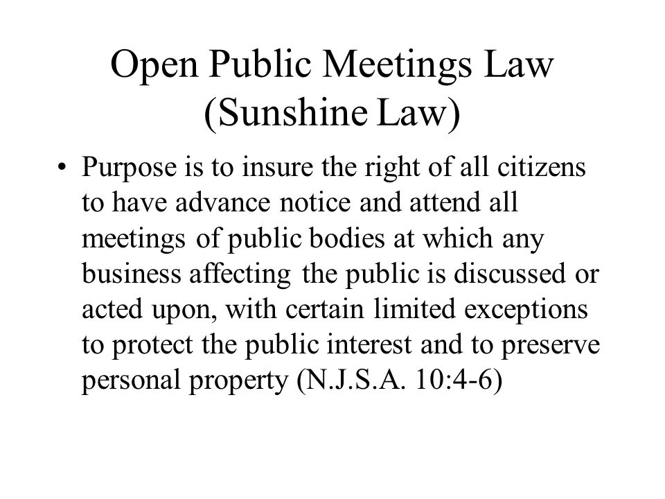 Open Public Meetings Law (Sunshine Law) Purpose is to insure the right of all citizens to have advance notice and attend all meetings of public bodies at which any business affecting the public is discussed or acted upon, with certain limited exceptions to protect the public interest and to preserve personal property (N.J.S.A.