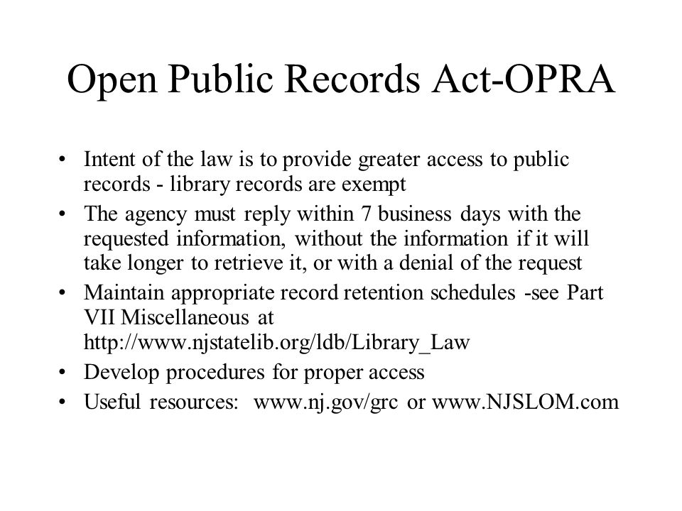 Open Public Records Act-OPRA Intent of the law is to provide greater access to public records - library records are exempt The agency must reply within 7 business days with the requested information, without the information if it will take longer to retrieve it, or with a denial of the request Maintain appropriate record retention schedules -see Part VII Miscellaneous at http://www.njstatelib.org/ldb/Library_Law Develop procedures for proper access Useful resources: www.nj.gov/grc or www.NJSLOM.com