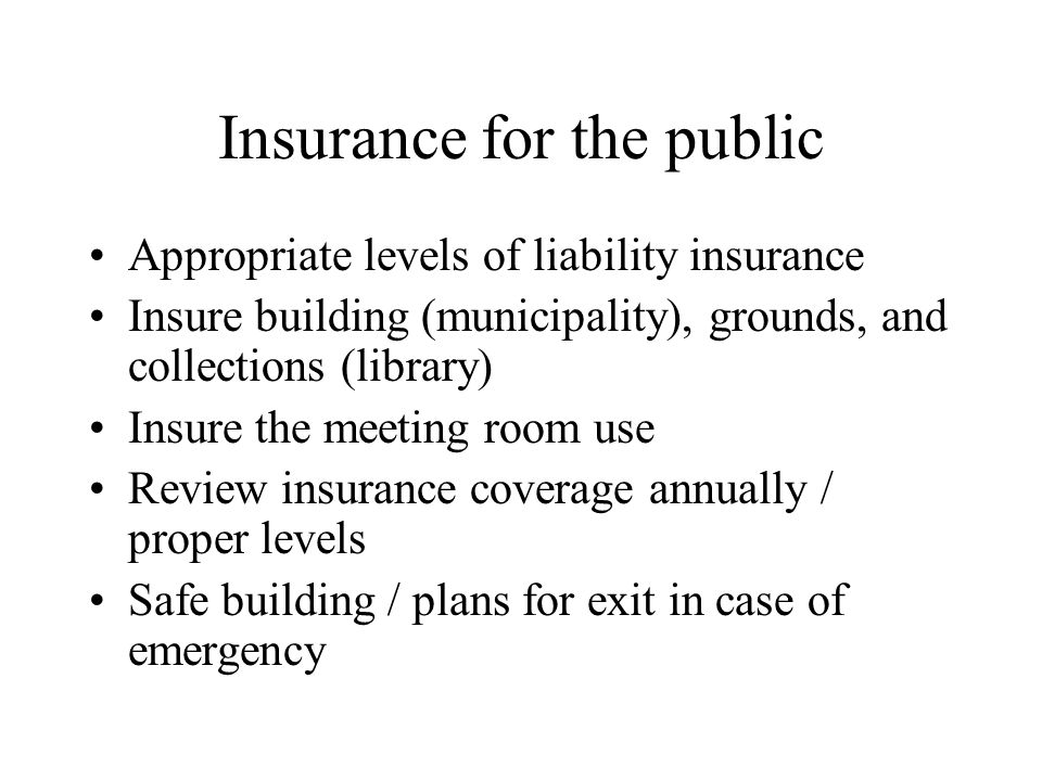 Insurance for the public Appropriate levels of liability insurance Insure building (municipality), grounds, and collections (library) Insure the meeting room use Review insurance coverage annually / proper levels Safe building / plans for exit in case of emergency
