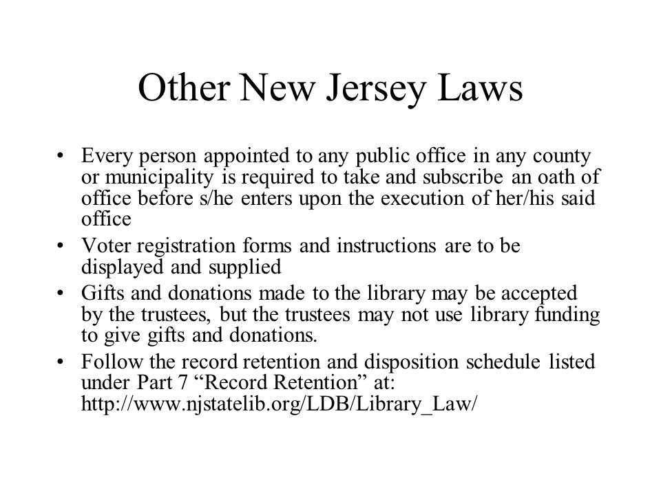 Other New Jersey Laws Every person appointed to any public office in any county or municipality is required to take and subscribe an oath of office before s/he enters upon the execution of her/his said office Voter registration forms and instructions are to be displayed and supplied Gifts and donations made to the library may be accepted by the trustees, but the trustees may not use library funding to give gifts and donations.