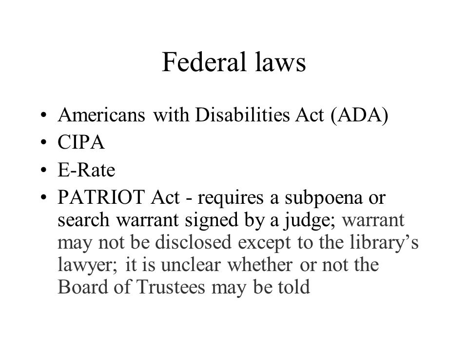 Federal laws Americans with Disabilities Act (ADA) CIPA E-Rate PATRIOT Act - requires a subpoena or search warrant signed by a judge; warrant may not be disclosed except to the library's lawyer; it is unclear whether or not the Board of Trustees may be told