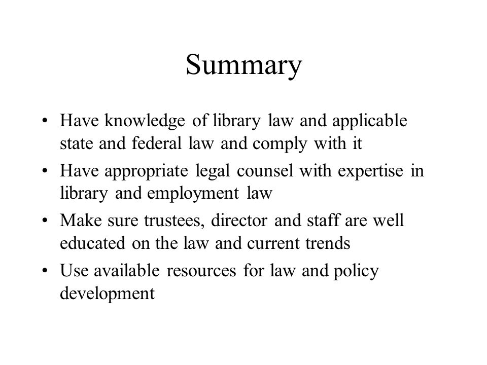 Summary Have knowledge of library law and applicable state and federal law and comply with it Have appropriate legal counsel with expertise in library and employment law Make sure trustees, director and staff are well educated on the law and current trends Use available resources for law and policy development
