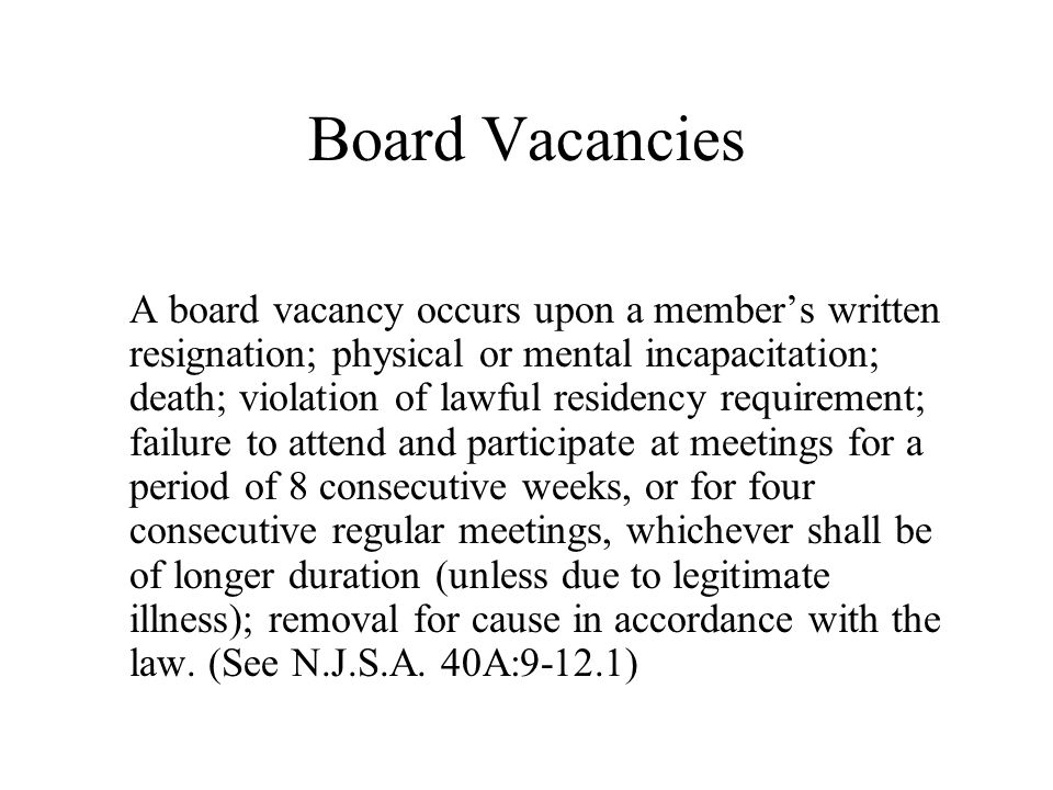 Board Vacancies A board vacancy occurs upon a member's written resignation; physical or mental incapacitation; death; violation of lawful residency requirement; failure to attend and participate at meetings for a period of 8 consecutive weeks, or for four consecutive regular meetings, whichever shall be of longer duration (unless due to legitimate illness); removal for cause in accordance with the law.