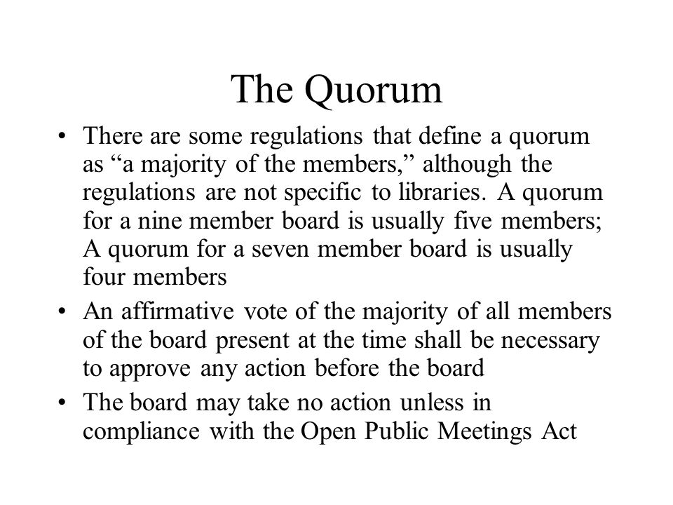 The Quorum There are some regulations that define a quorum as a majority of the members, although the regulations are not specific to libraries.