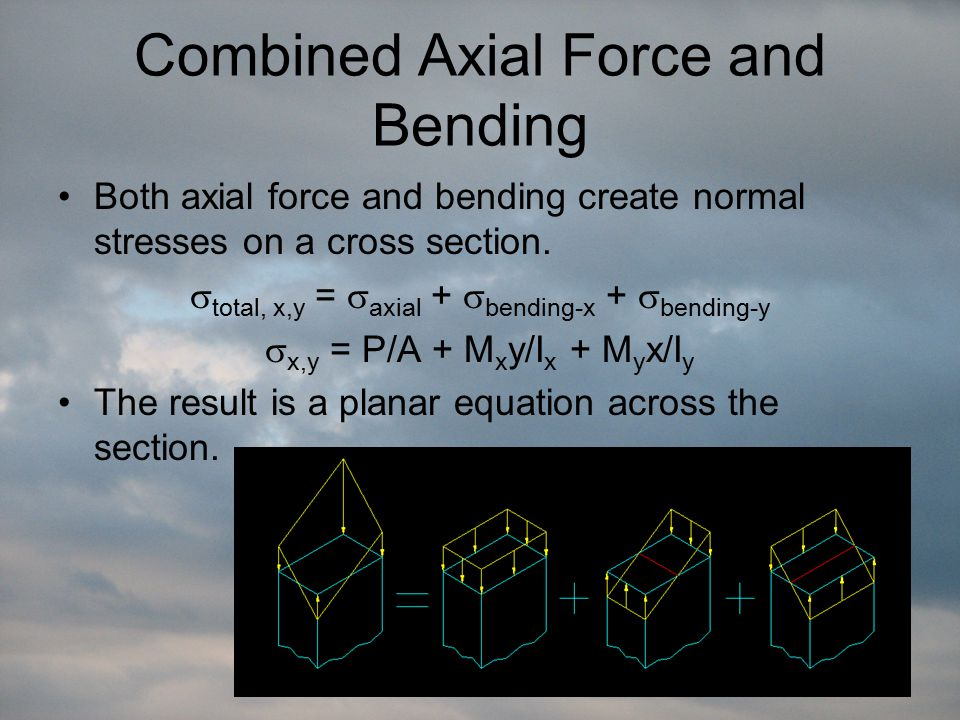 Combined Axial Force and Bending Both axial force and bending create normal stresses on a cross section.  total, x,y =  axial +  bending-x +  bend