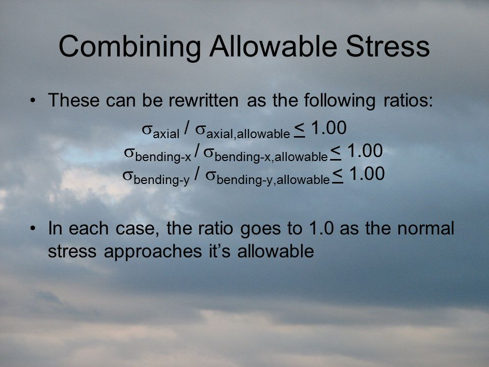 Combining Allowable Stress These can be rewritten as the following ratios:  axial /  axial,allowable < 1.00  bending-x /  bending-x,allowable < 1.00  bending-y /  bending-y,allowable < 1.00 In each case, the ratio goes to 1.0 as the normal stress approaches it's allowable
