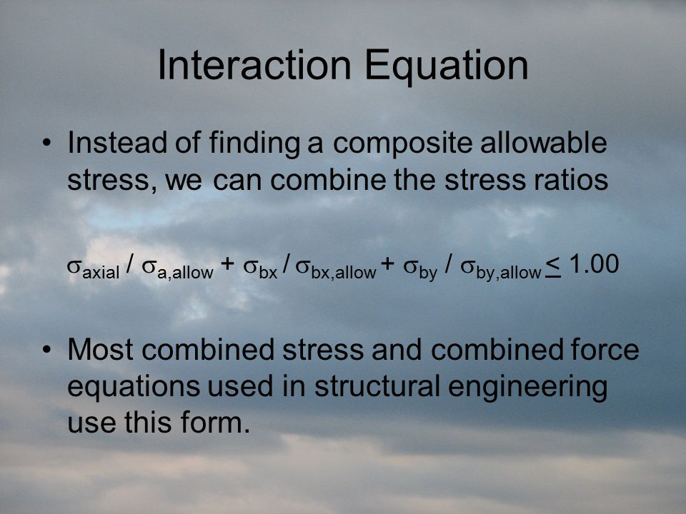 Interaction Equation Instead of finding a composite allowable stress, we can combine the stress ratios  axial /  a,allow +  bx /  bx,allow +  by