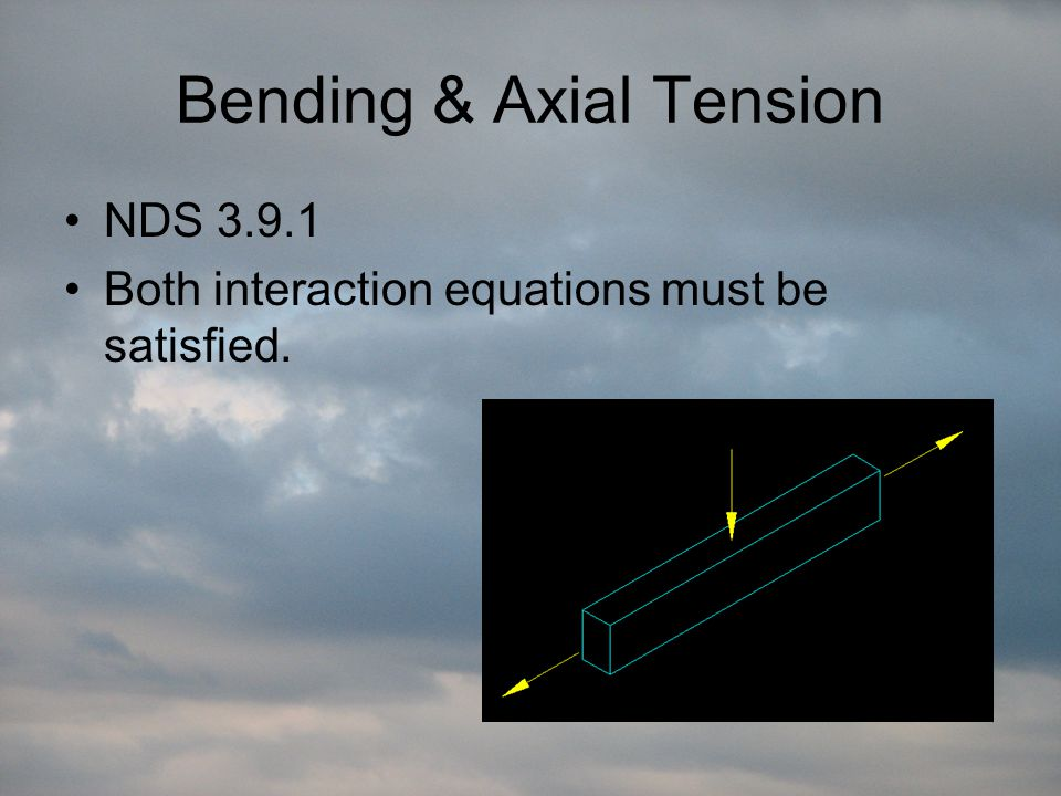 Bending & Axial Tension NDS 3.9.1 Both interaction equations must be satisfied.
