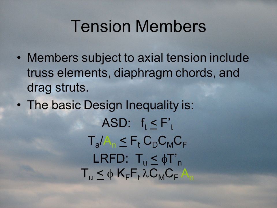 Tension Members Members subject to axial tension include truss elements, diaphragm chords, and drag struts. The basic Design Inequality is: ASD: f t <