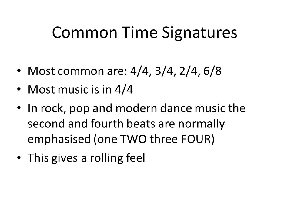 Common Time Signatures Most common are: 4/4, 3/4, 2/4, 6/8 Most music is in 4/4 In rock, pop and modern dance music the second and fourth beats are normally emphasised (one TWO three FOUR) This gives a rolling feel