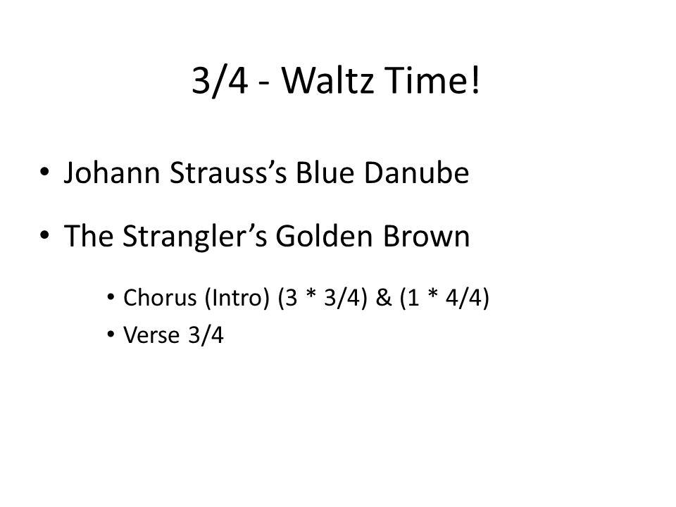 3/4 - Waltz Time! Johann Strauss's Blue Danube The Strangler's Golden Brown Chorus (Intro) (3 * 3/4) & (1 * 4/4) Verse 3/4