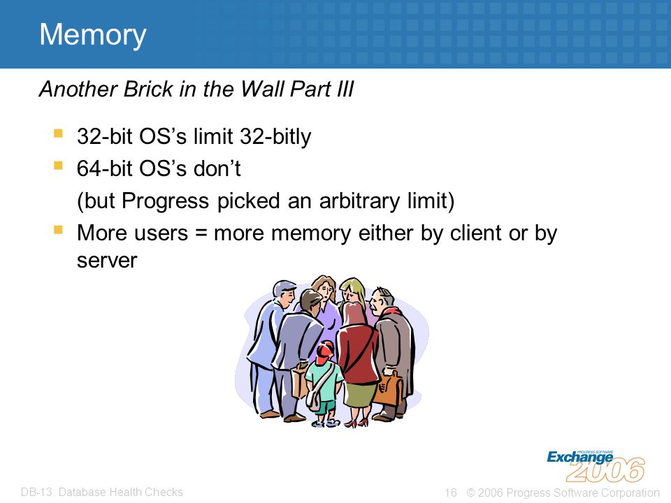 © 2006 Progress Software Corporation16 DB-13: Database Health Checks Memory  32-bit OS's limit 32-bitly  64-bit OS's don't (but Progress picked an arbitrary limit)  More users = more memory either by client or by server Another Brick in the Wall Part III