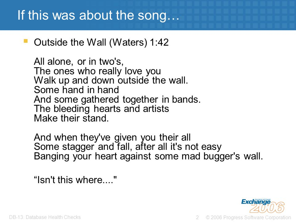 © 2006 Progress Software Corporation2 DB-13: Database Health Checks If this was about the song…  Outside the Wall (Waters) 1:42 All alone, or in two s, The ones who really love you Walk up and down outside the wall.
