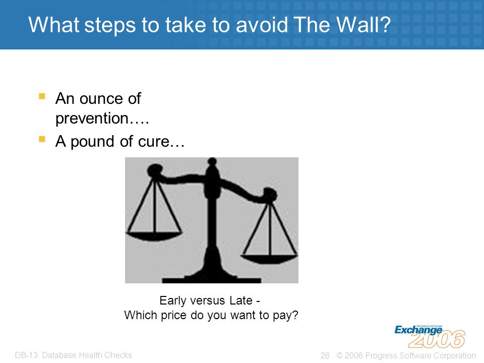 © 2006 Progress Software Corporation26 DB-13: Database Health Checks What steps to take to avoid The Wall.