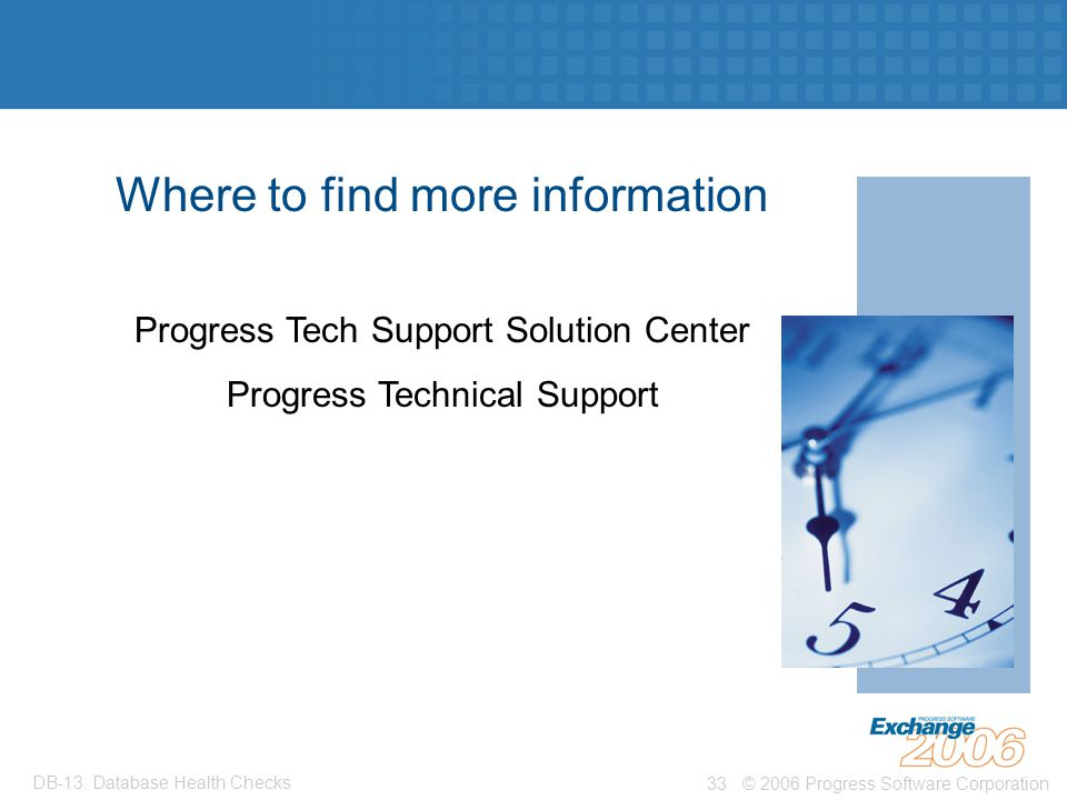 © 2006 Progress Software Corporation33 DB-13: Database Health Checks Where to find more information Progress Tech Support Solution Center Progress Technical Support