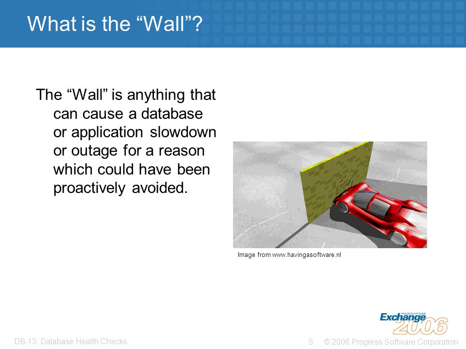 © 2006 Progress Software Corporation5 DB-13: Database Health Checks What is the Wall .