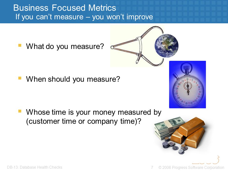 © 2006 Progress Software Corporation7 DB-13: Database Health Checks Business Focused Metrics If you can't measure – you won't improve  What do you measure.