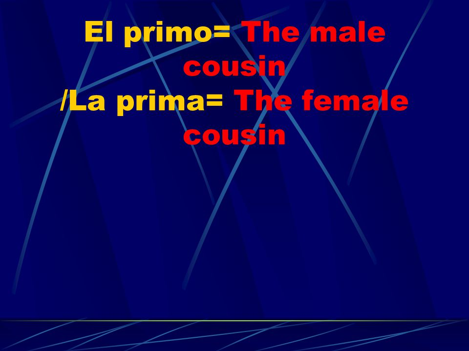El primo= The male cousin /La prima= The female cousin