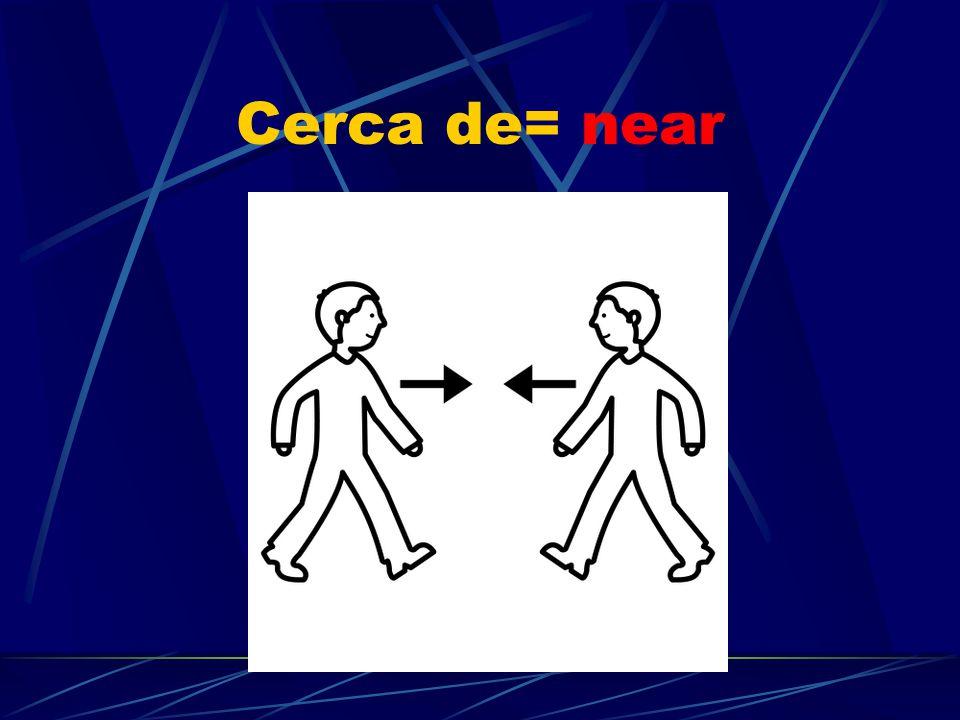 Cerca de= near near; close to