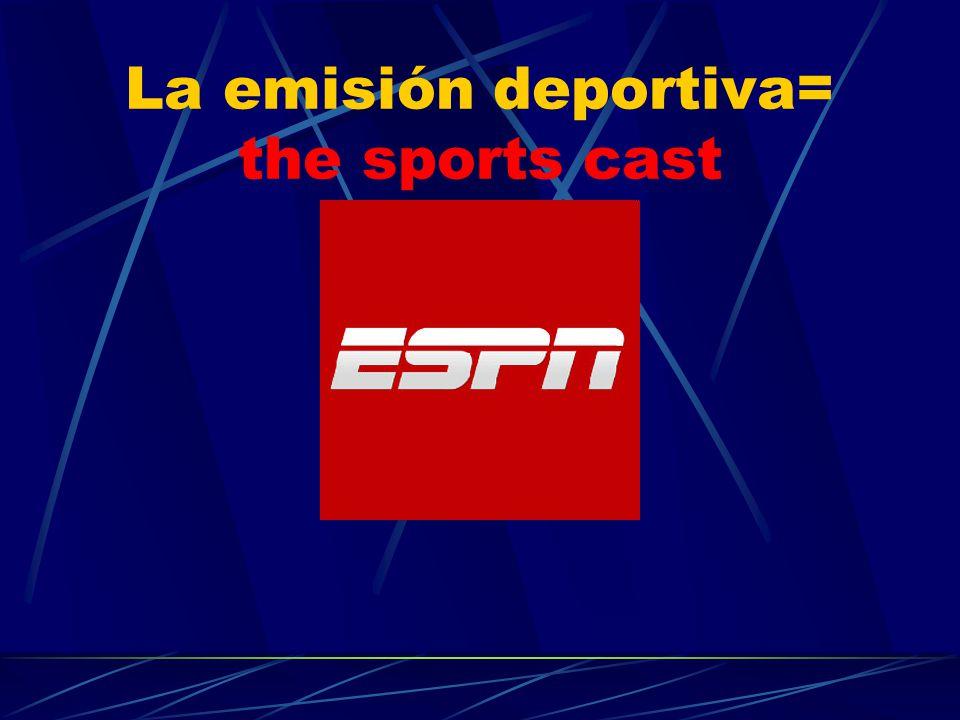 La emisión deportiva= the sports cast