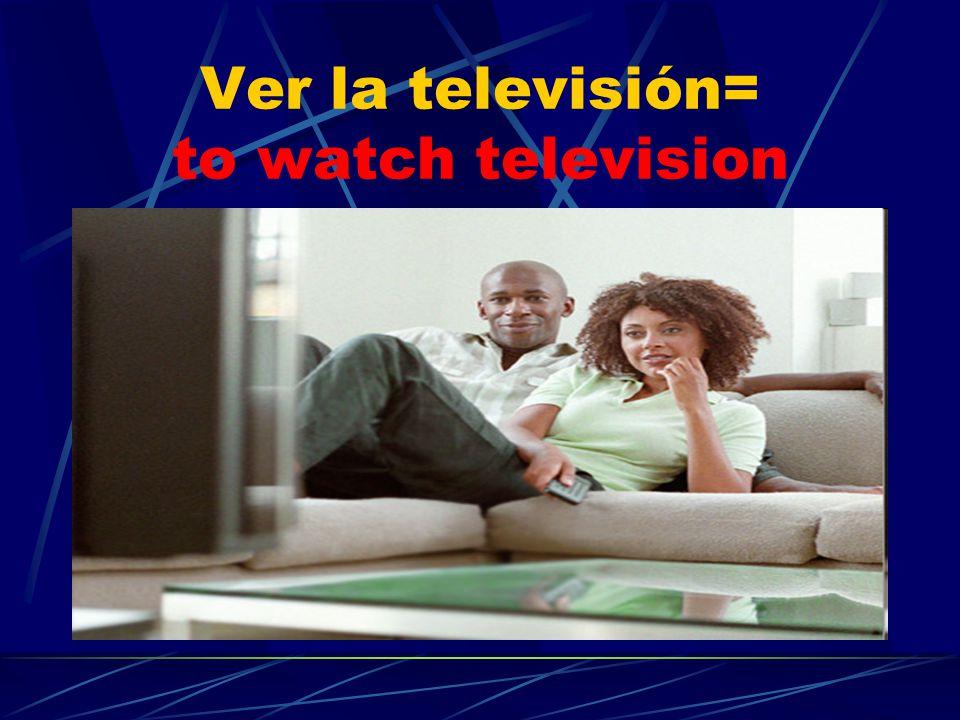 Ver la televisión= to watch television