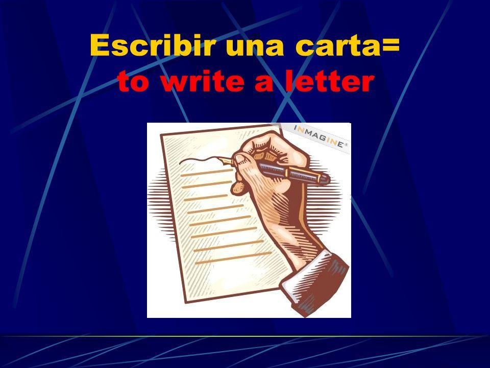 Escribir una carta= to write a letter