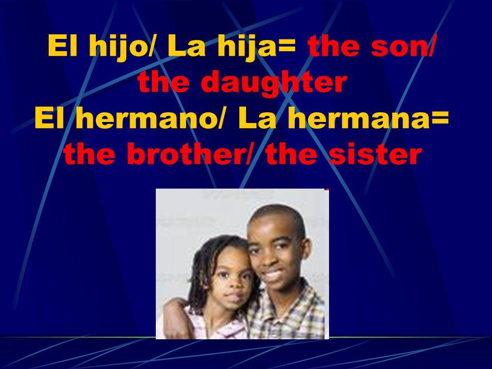 El hijo/ La hija= the son/ the daughter El hermano/ La hermana= the brother/ the sister