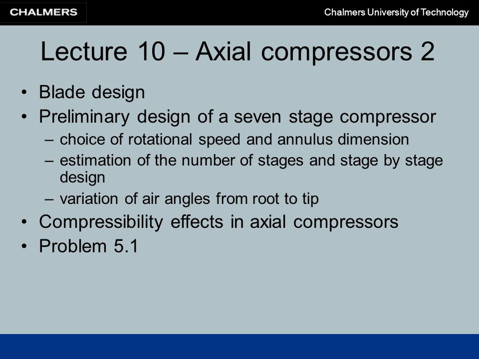 Chalmers University of Technology Lecture 10 – Axial compressors 2 Blade design Preliminary design of a seven stage compressor –choice of rotational s