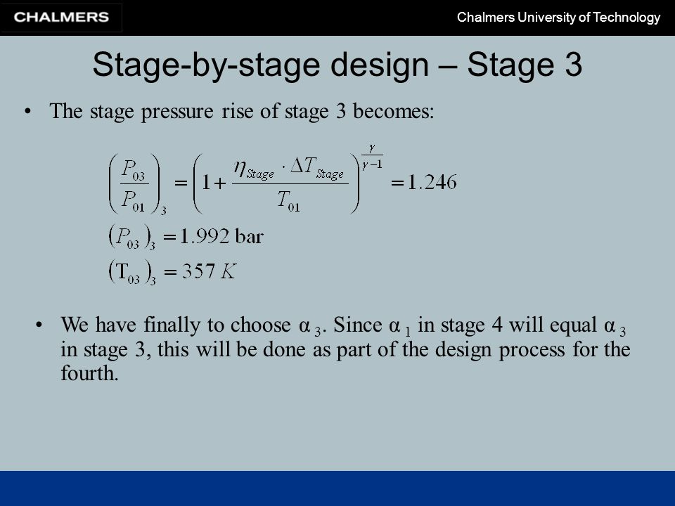 Chalmers University of Technology Stage-by-stage design – Stage 3 The stage pressure rise of stage 3 becomes: We have finally to choose α 3. Since α 1