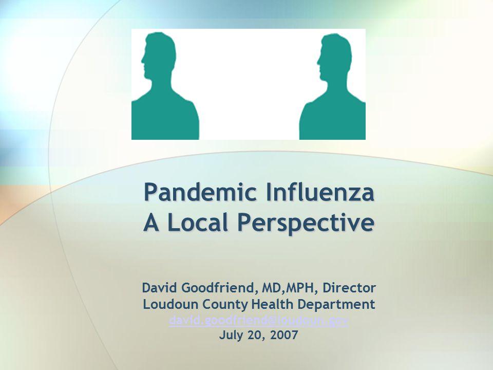 Pandemic Influenza A Local Perspective Pandemic Influenza A Local Perspective David Goodfriend, MD,MPH, Director Loudoun County Health Department david.goodfriend@loudoun.gov July 20, 2007 david.goodfriend@loudoun.gov