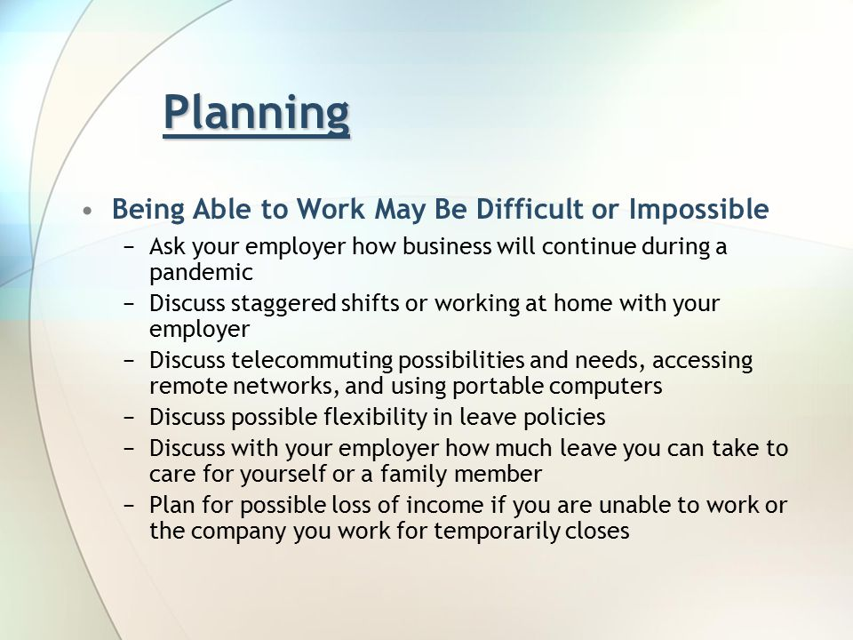 Planning Being Able to Work May Be Difficult or Impossible −Ask your employer how business will continue during a pandemic −Discuss staggered shifts or working at home with your employer −Discuss telecommuting possibilities and needs, accessing remote networks, and using portable computers −Discuss possible flexibility in leave policies −Discuss with your employer how much leave you can take to care for yourself or a family member −Plan for possible loss of income if you are unable to work or the company you work for temporarily closes