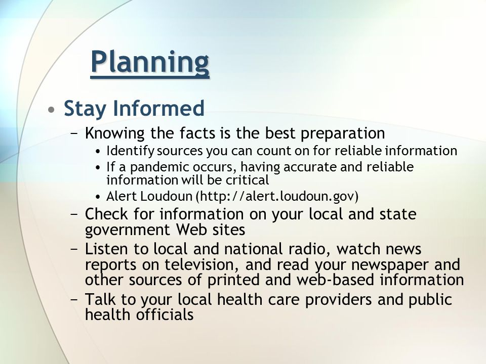 Planning Stay Informed −Knowing the facts is the best preparation Identify sources you can count on for reliable information If a pandemic occurs, having accurate and reliable information will be critical Alert Loudoun (http://alert.loudoun.gov) −Check for information on your local and state government Web sites −Listen to local and national radio, watch news reports on television, and read your newspaper and other sources of printed and web-based information −Talk to your local health care providers and public health officials