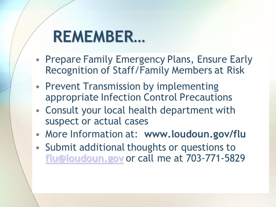 REMEMBER… Prepare Family Emergency Plans, Ensure Early Recognition of Staff/Family Members at Risk Prevent Transmission by implementing appropriate Infection Control Precautions Consult your local health department with suspect or actual cases More Information at: www.loudoun.gov/flu flu@loudoun.gov flu@loudoun.govSubmit additional thoughts or questions to flu@loudoun.gov or call me at 703-771-5829 flu@loudoun.gov