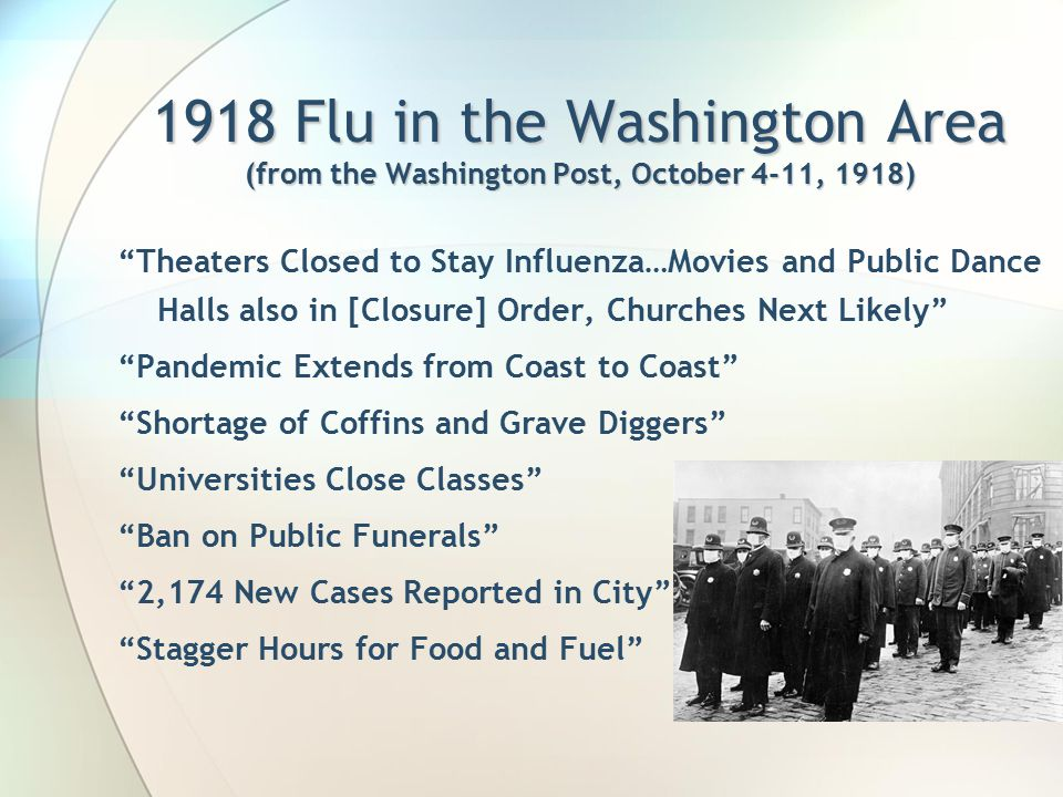 1918 Flu in the Washington Area (from the Washington Post, October 4-11, 1918) Theaters Closed to Stay Influenza…Movies and Public Dance Halls also in [Closure] Order, Churches Next Likely Pandemic Extends from Coast to Coast Shortage of Coffins and Grave Diggers Universities Close Classes Ban on Public Funerals 2,174 New Cases Reported in City Stagger Hours for Food and Fuel
