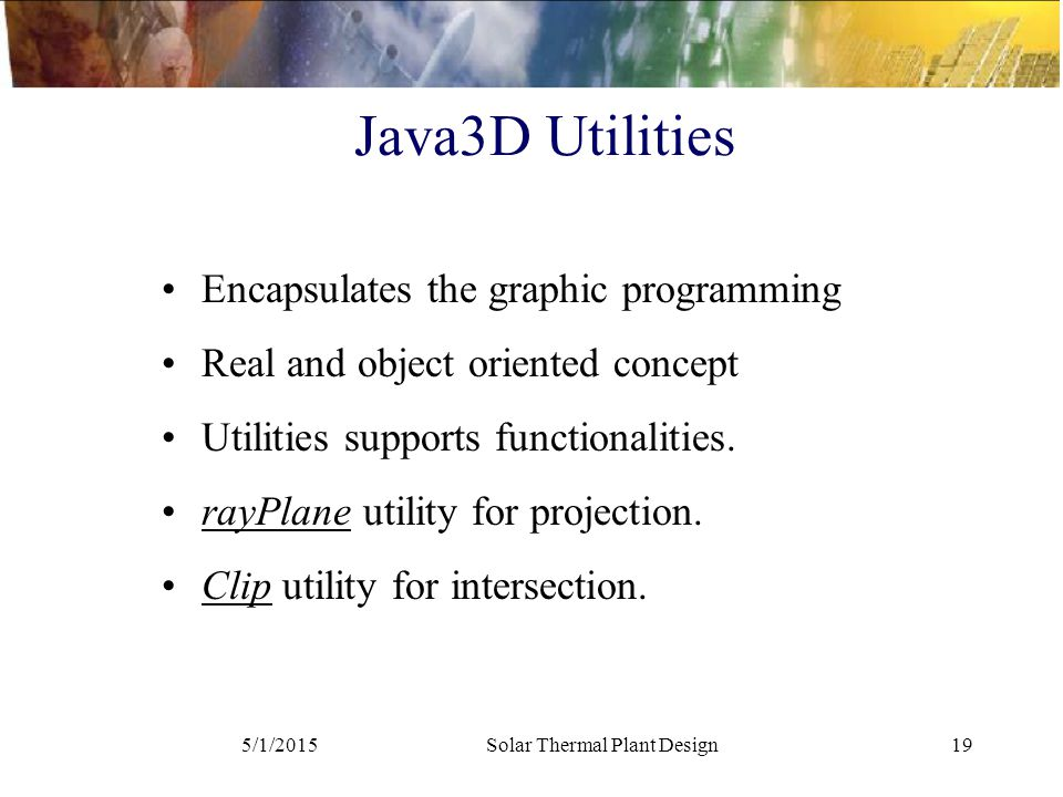 5/1/2015Solar Thermal Plant Design19 Java3D Utilities Encapsulates the graphic programming Real and object oriented concept Utilities supports functionalities.