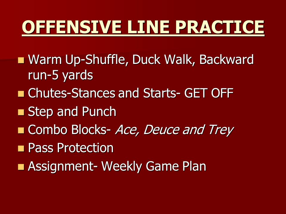 OFFENSIVE LINE PRACTICE Warm Up-Shuffle, Duck Walk, Backward run-5 yards Warm Up-Shuffle, Duck Walk, Backward run-5 yards Chutes-Stances and Starts- GET OFF Chutes-Stances and Starts- GET OFF Step and Punch Step and Punch Combo Blocks- Ace, Deuce and Trey Combo Blocks- Ace, Deuce and Trey Pass Protection Pass Protection Assignment- Weekly Game Plan Assignment- Weekly Game Plan