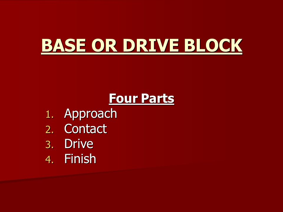BASE OR DRIVE BLOCK Four Parts 1. Approach 2. Contact 3. Drive 4. Finish