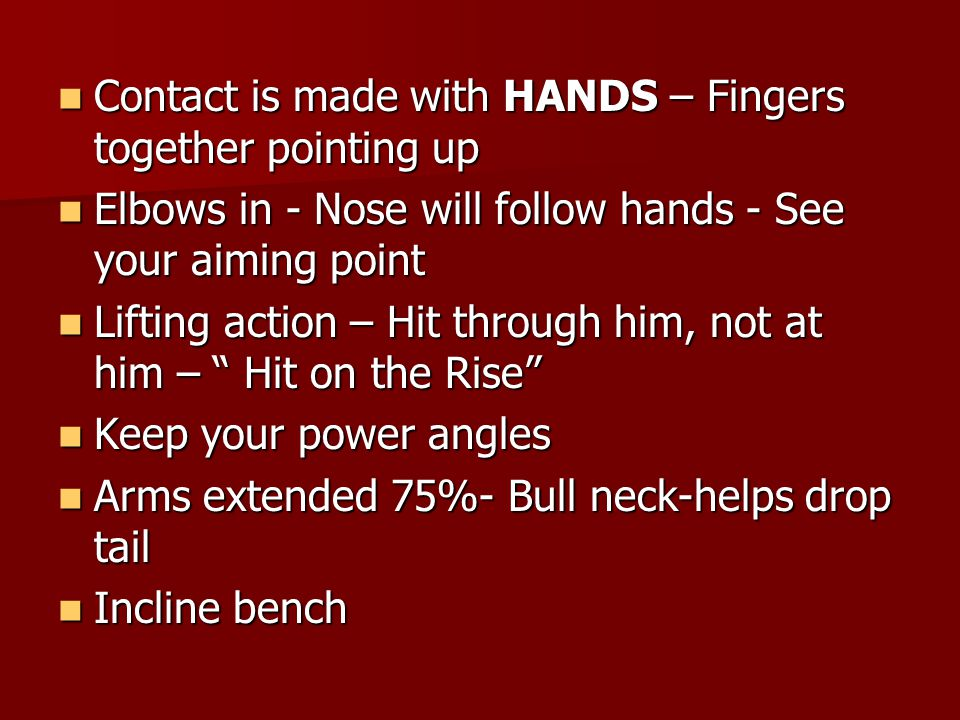 Contact is made with HANDS – Fingers together pointing up Contact is made with HANDS – Fingers together pointing up Elbows in - Nose will follow hands - See your aiming point Elbows in - Nose will follow hands - See your aiming point Lifting action – Hit through him, not at him – Hit on the Rise Lifting action – Hit through him, not at him – Hit on the Rise Keep your power angles Keep your power angles Arms extended 75%- Bull neck-helps drop tail Arms extended 75%- Bull neck-helps drop tail Incline bench Incline bench