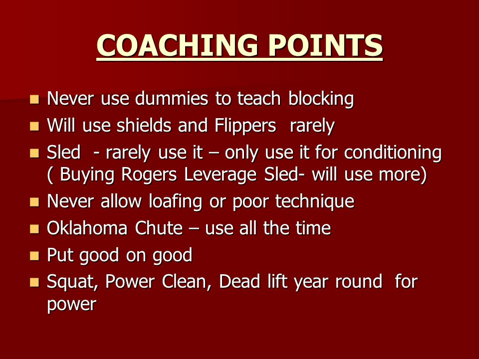 COACHING POINTS Never use dummies to teach blocking Never use dummies to teach blocking Will use shields and Flippers rarely Will use shields and Flippers rarely Sled - rarely use it – only use it for conditioning ( Buying Rogers Leverage Sled- will use more) Sled - rarely use it – only use it for conditioning ( Buying Rogers Leverage Sled- will use more) Never allow loafing or poor technique Never allow loafing or poor technique Oklahoma Chute – use all the time Oklahoma Chute – use all the time Put good on good Put good on good Squat, Power Clean, Dead lift year round for power Squat, Power Clean, Dead lift year round for power